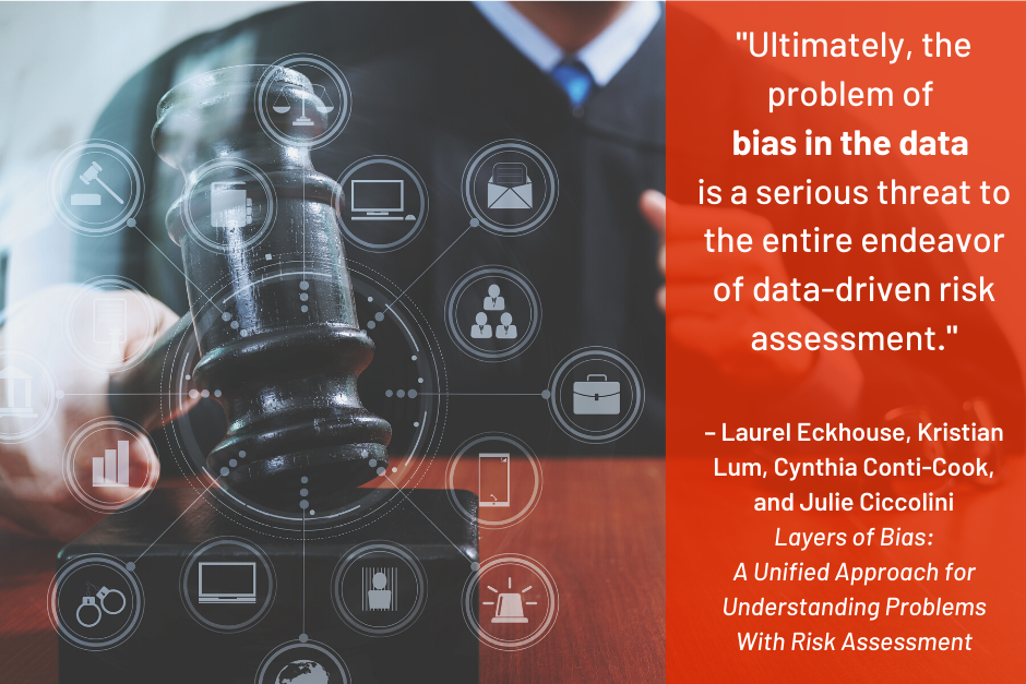 """""""Ultimately, the problem of bias in the data is a serious threat to the entire endeavor of data-driven risk assessment"""" - Laurel Eckhouse, Kristian Lum, Cynthia Conti-Cook, and Julie Ciccolini, Layers of Bias: A Unified Approach for Understanding Problems with Risk Assessment"""